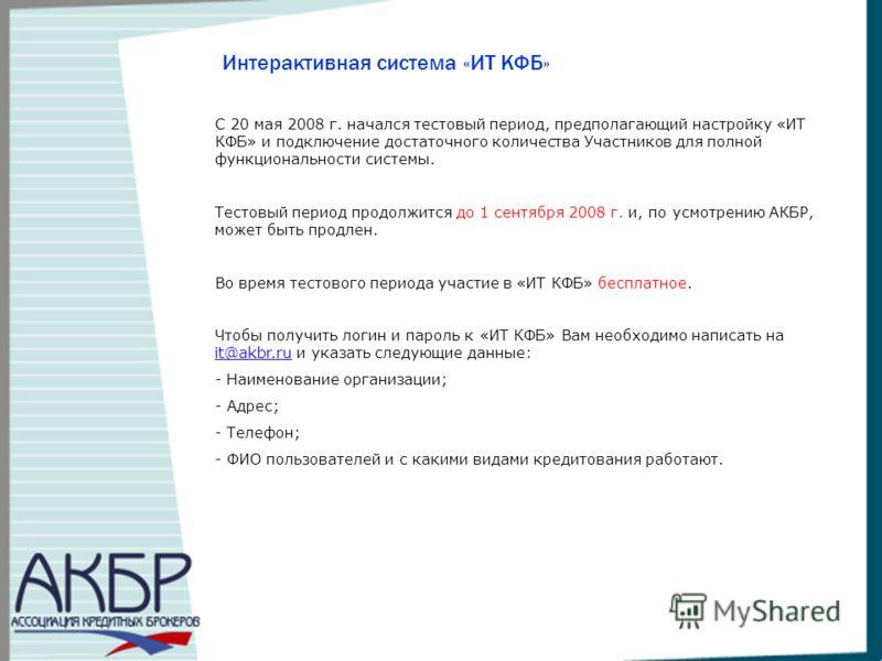 Интерактивная система «ИТ КФБ» С 20 мая 2008 г. начался тестовый период, предполагающий настройку «ИТ КФБ» и подключение достаточного количества Участников для полной функциональности системы. Тестовый период продолжится до 1 сентября 2008 г. и, по у