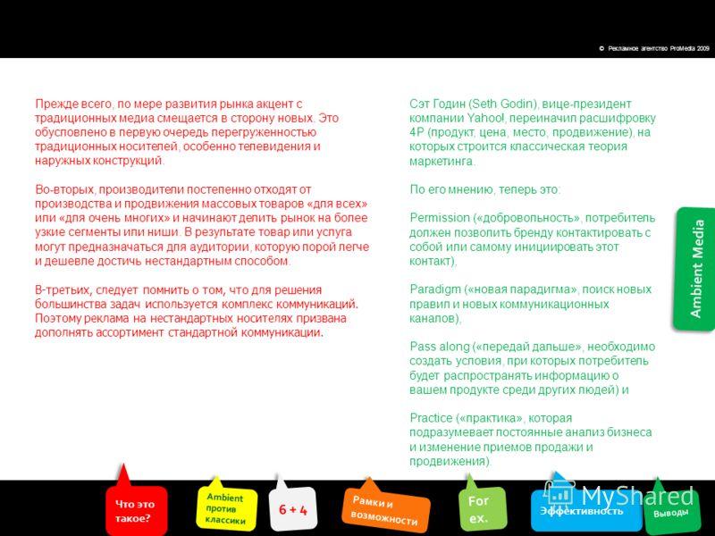 Ambient Media Что это такое? Что это такое? Ambient против классики Ambient против классики Эффективность For ex. For ex. Выводы 6 + 4 Рамки и возможности Рамки и возможности © Рекламное агентство ProMedia 2009 Прежде всего, по мере развития рынка ак