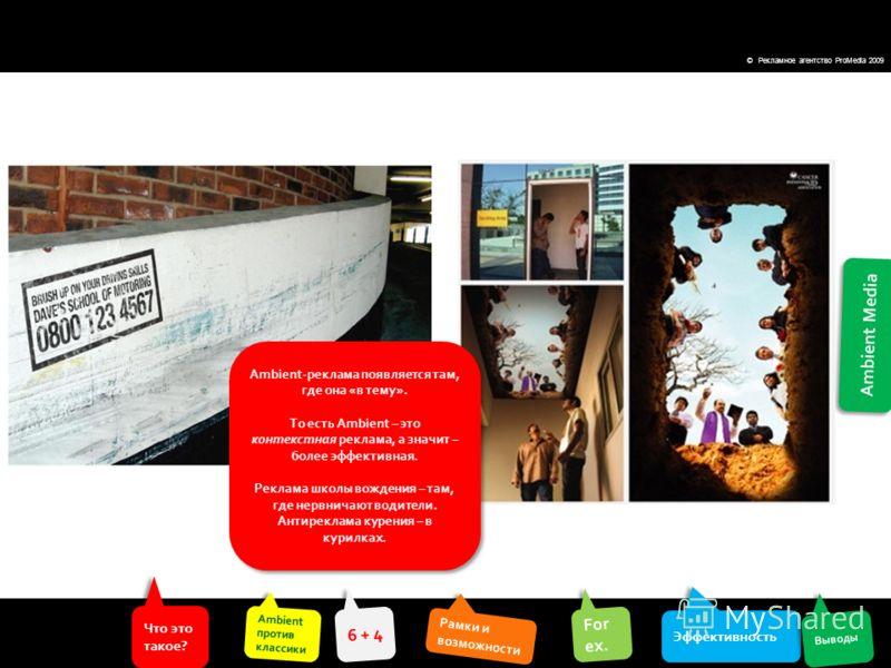 Ambient Media Что это такое? Что это такое? Ambient против классики Ambient против классики Эффективность For ex. For ex. Выводы 6 + 4 Рамки и возможности Рамки и возможности © Рекламное агентство ProMedia 2009 Ambient-реклама появляется там, где она