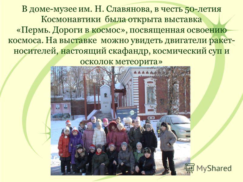 В доме-музее им. Н. Славянова, в честь 50-летия Космонавтики была открыта выставка «Пермь. Дороги в космос», посвященная освоению космоса. На выставке можно увидеть двигатели ракет- носителей, настоящий скафандр, космический суп и осколок метеорита»