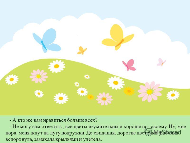 - А кто же вам нравиться больше всех? - Не могу вам ответить, все цветы изумительны и хороши по- своему. Ну, мне пора, меня ждут на лугу подружки. До свидания, дорогие цветочки. Бабочка вспорхнула, замахала крыльями и улетела.