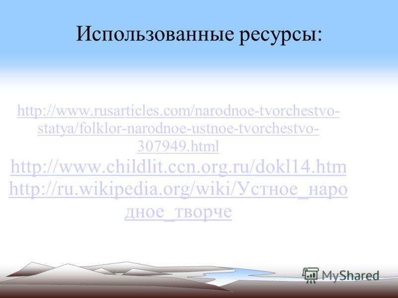 Использованные ресурсы: http://www.rusarticles.com/narodnoe-tvorchestvo- statya/folklor-narodnoe-ustnoe-tvorchestvo- 307949.html http://www.childlit.ccn.org.ru/dokl14.htm http://ru.wikipedia.org/wiki/Устное_наро дное_творче