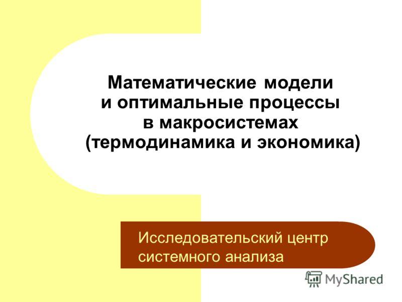 Математические модели и оптимальные процессы в макросистемах (термодинамика и экономика) Исследовательский центр системного анализа