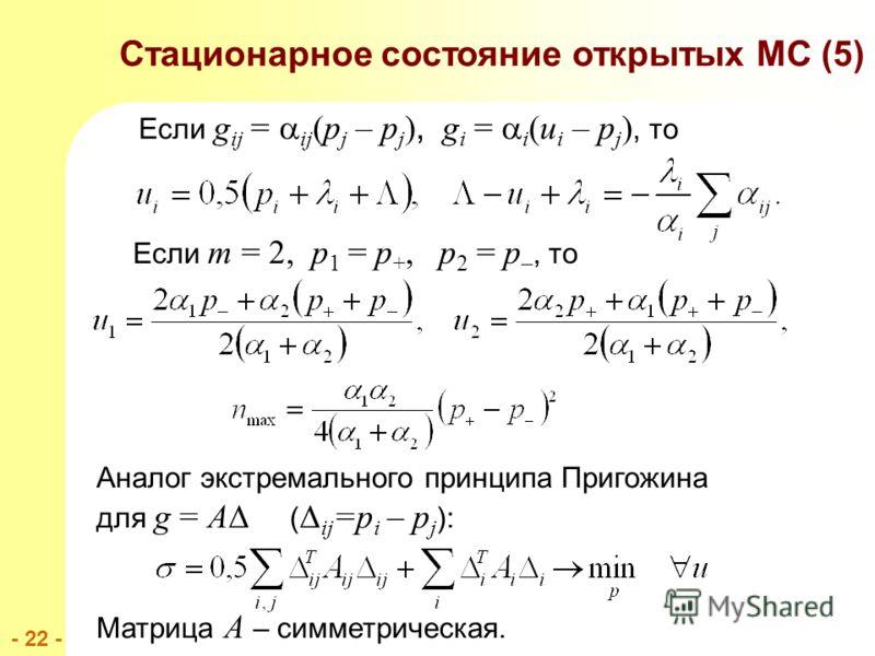 - 22 - Аналог экстремального принципа Пригожина для g = A ( ij =p i – p j ): Матрица A – симметрическая. Если g ij = ij (p j – p j ), g i = i (u i – p j ), то Если m = 2, p 1 = p +, p 2 = p –, то Стационарное состояние открытых МС (5)