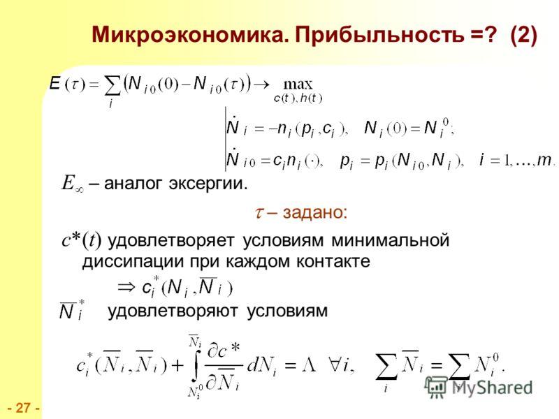 - 27 - E – аналог эксергии. – задано: c*(t) удовлетворяет условиям минимальной диссипации при каждом контакте удовлетворяют условиям Микроэкономика. Прибыльность =? (2)