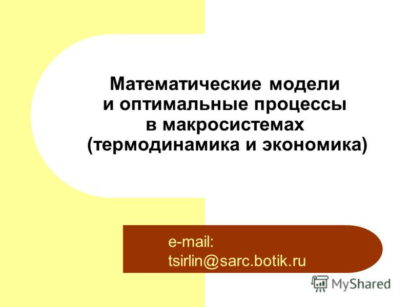 Математические модели и оптимальные процессы в макросистемах (термодинамика и экономика) e-mail: tsirlin@sarc.botik.ru