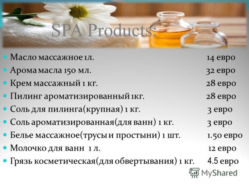 SPA Products: Масло массажное 1л. 14 евро Арома масла 150 мл. 32 евро Крем массажный 1 кг. 28 евро Пилинг ароматизированный 1кг. 28 евро Соль для пилинга(крупная) 1 кг. 3 евро Соль ароматизированная(для ванн) 1 кг. 3 евро Белье массажное(трусы и прос