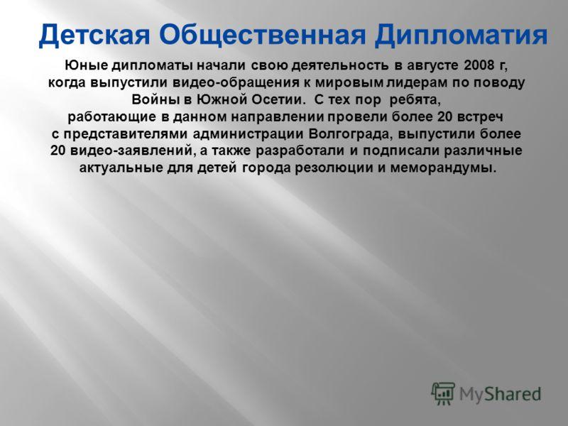 Детская Общественная Дипломатия Юные дипломаты начали свою деятельность в августе 2008 г, когда выпустили видео-обращения к мировым лидерам по поводу Войны в Южной Осетии. С тех пор ребята, работающие в данном направлении провели более 20 встреч с пр