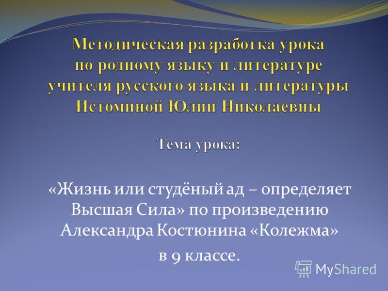 «Жизнь или студёный ад – определяет Высшая Сила» по произведению Александра Костюнина «Колежма» в 9 классе.