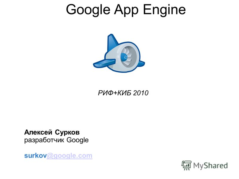 Google App Engine Алексей Сурков разработчик Google surkov@google.com@google.com РИФ+КИБ 2010