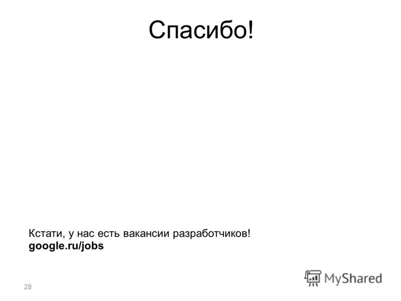 28 Спасибо! Кстати, у нас есть вакансии разработчиков! google.ru/jobs