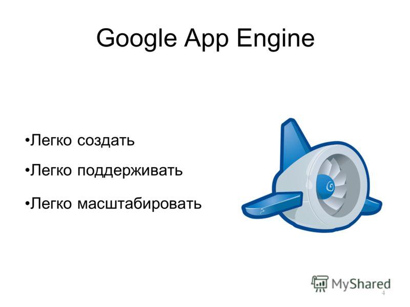 Google App Engine Легко создать Легко поддерживать Легко масштабировать 4