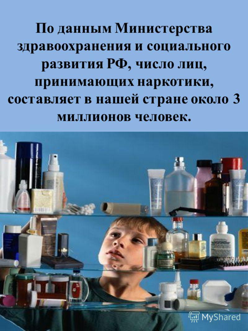 По данным Министерства здравоохранения и социального развития РФ, число лиц, принимающих наркотики, составляет в нашей стране около 3 миллионов человек.