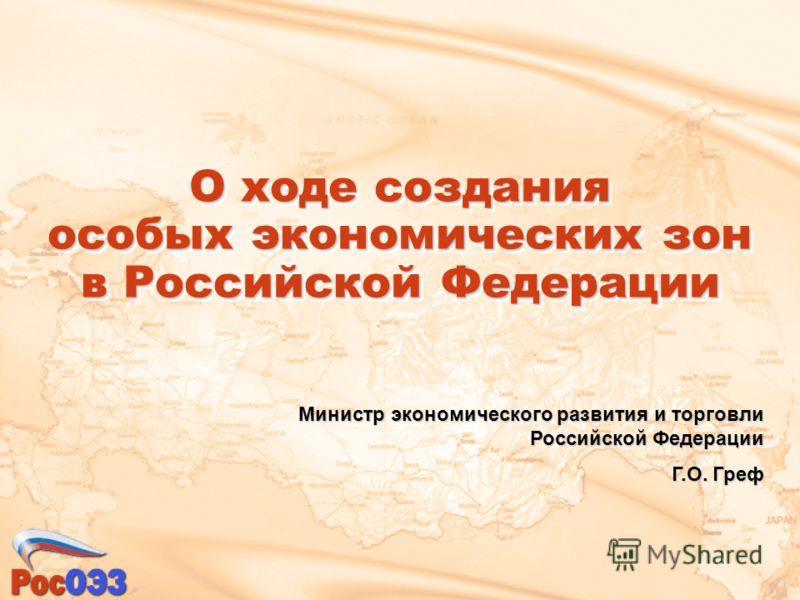 О ходе создания особых экономических зон в Российской Федерации Министр экономического развития и торговли Российской Федерации Г.О. Греф