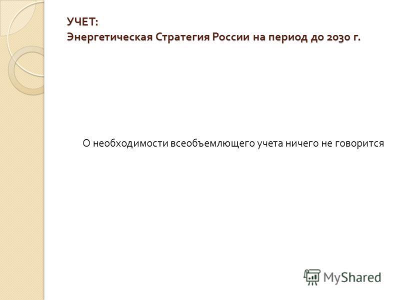 УЧЕТ : Энергетическая Стратегия России на период до 2030 г. О необходимости всеобъемлющего учета ничего не говорится