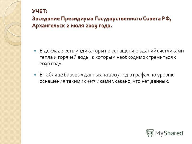 УЧЕТ : Заседание Президиума Государственного Совета РФ, Архангельск 2 июля 2009 года. В докладе есть индикаторы по оснащению зданий счетчиками тепла и горячей воды, к которым необходимо стремиться к 2030 году. В таблице базовых данных на 2007 год в г