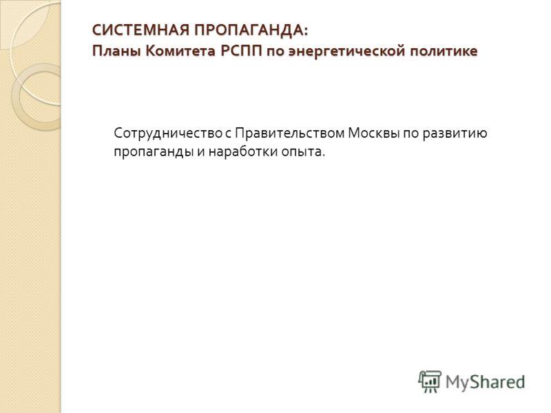 СИСТЕМНАЯ ПРОПАГАНДА : Планы Комитета РСПП по энергетической политике Сотрудничество с Правительством Москвы по развитию пропаганды и наработки опыта.