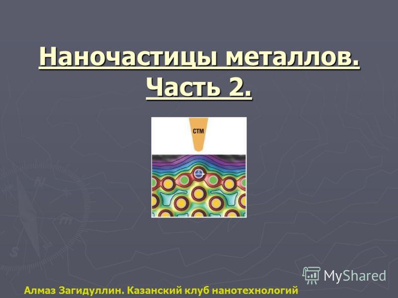 Наночастицы металлов. Часть 2. Алмаз Загидуллин. Казанский клуб нанотехнологий