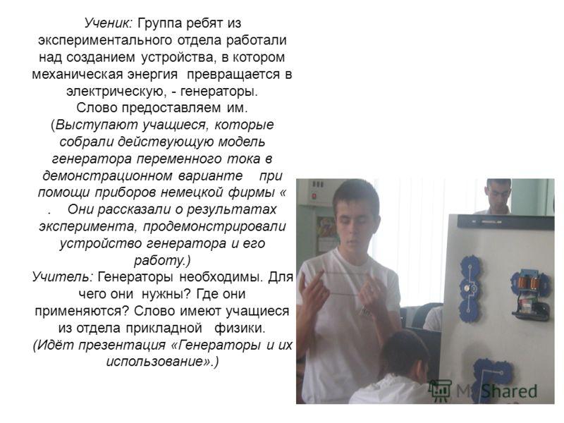 Ученик: Группа ребят из экспериментального отдела работали над созданием устройства, в котором механическая энергия превращается в электрическую, - генераторы. Слово предоставляем им. (Выступают учащиеся, которые собрали действующую модель генератора