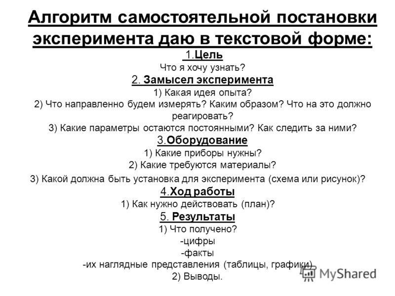 Алгоритм самостоятельной постановки эксперимента даю в текстовой форме: 1.Цель Что я хочу узнать? 2. Замысел эксперимента 1) Какая идея опыта? 2) Что направленно будем измерять? Каким образом? Что на это должно реагировать? 3) Какие параметры остаютс