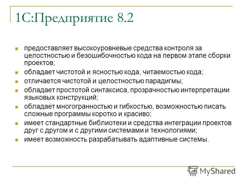 1С:Предприятие 8.2 предоставляет высокоуровневые средства контроля за целостностью и безошибочностью кодa на первом этапе сборки проектов; обладает чистотой и ясностью кода, читаемостью кода; отличается чистотой и целостностью парадигмы; обладает про