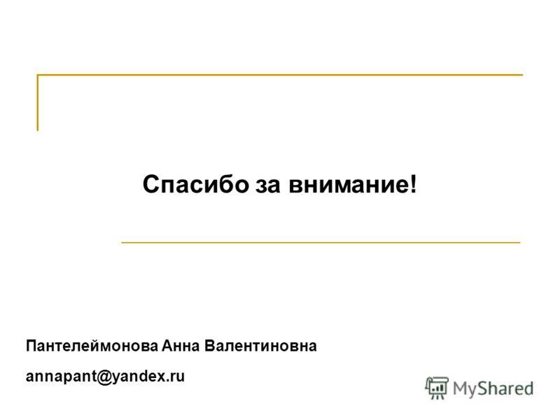 Спасибо за внимание! Пантелеймонова Анна Валентиновна annapant@yandex.ru