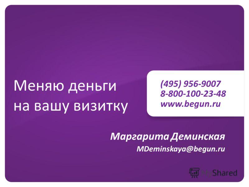 (495) 956-9007 8-800-100-23-48 www.begun.ru Меняю деньги на вашу визитку Маргарита Деминская MDeminskaya@begun.ru