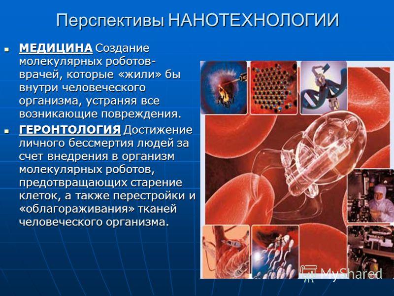 Перспективы НАНОТЕХНОЛОГИИ МЕДИЦИНА Создание молекулярных роботов- врачей, которые «жили» бы внутри человеческого организма, устраняя все возникающие повреждения. МЕДИЦИНА Создание молекулярных роботов- врачей, которые «жили» бы внутри человеческого