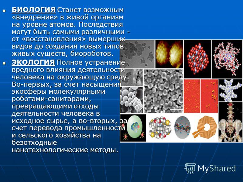 БИОЛОГИЯ Станет возможным «внедрение» в живой организм на уровне атомов. Последствия могут быть самыми различными - от «восстановления» вымерших видов до создания новых типов живых существ, биороботов. БИОЛОГИЯ Станет возможным «внедрение» в живой ор