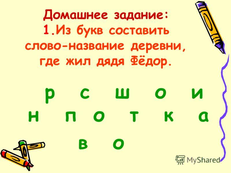 Домашнее задание: 1.Из букв составить слово-название деревни, где жил дядя Фёдор. р с ш о и н п о т к а в о