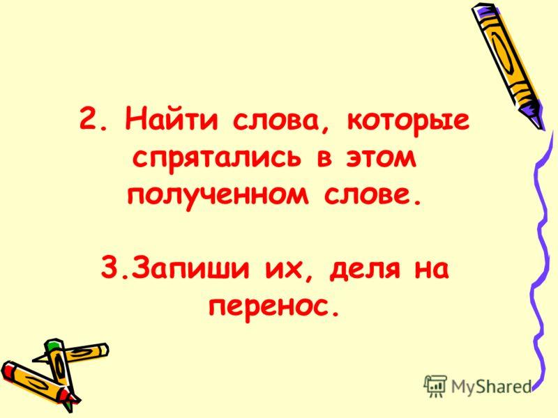 2. Найти слова, которые спрятались в этом полученном слове. 3.Запиши их, деля на перенос.