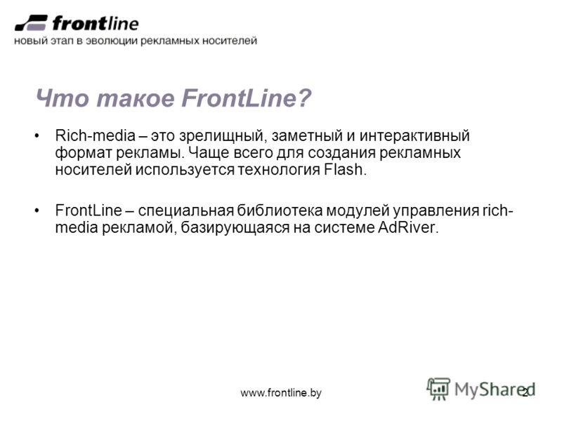 www.frontline.by2 Что такое FrontLine? Rich-media – это зрелищный, заметный и интерактивный формат рекламы. Чаще всего для создания рекламных носителей используется технология Flash. FrontLine – специальная библиотека модулей управления rich- media р