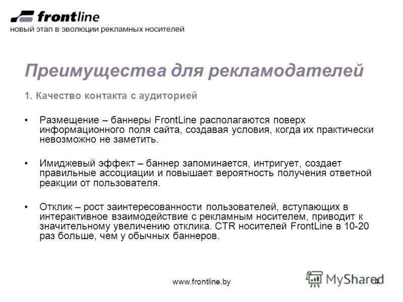 www.frontline.by4 Преимущества для рекламодателей 1. Качество контакта с аудиторией Размещение – баннеры FrontLine располагаются поверх информационного поля сайта, создавая условия, когда их практически невозможно не заметить. Имиджевый эффект – банн