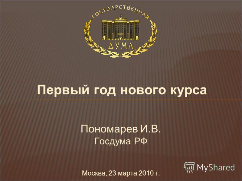 Первый год нового курса Пономарев И.В. Госдума РФ Москва, 23 марта 2010 г.