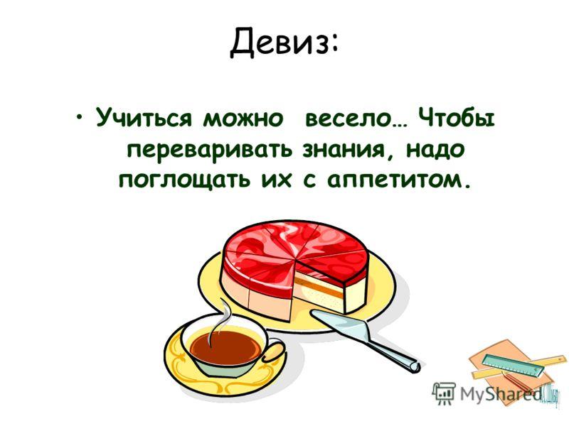 Девиз: Учиться можно весело… Чтобы переваривать знания, надо поглощать их с аппетитом.