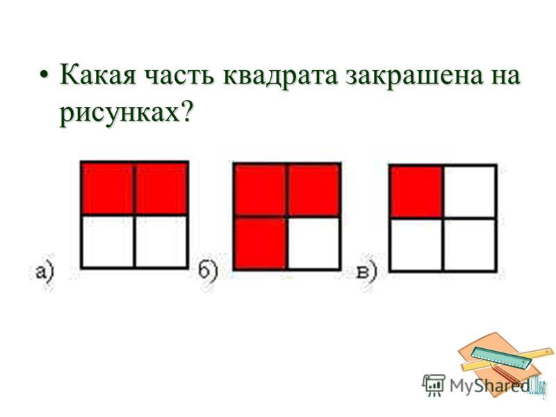 Какая часть квадрата закрашена на рисунках?Какая часть квадрата закрашена на рисунках?
