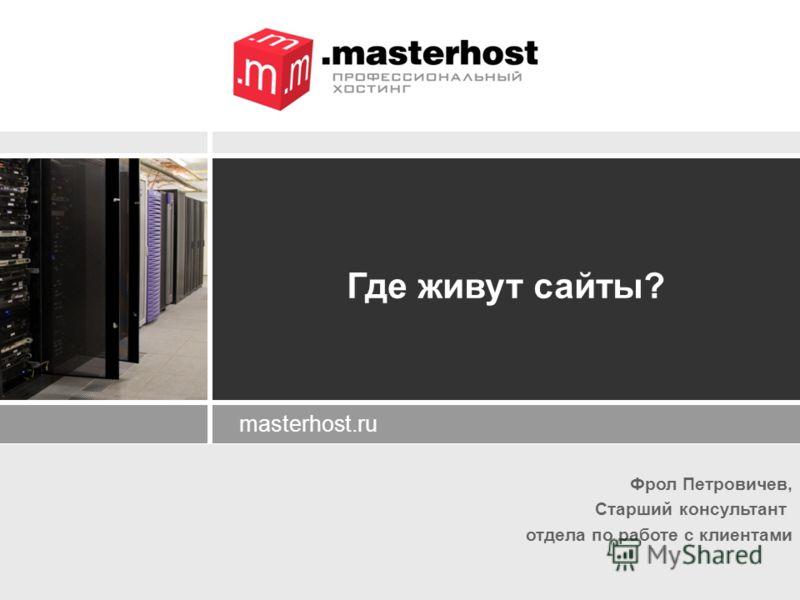 Фрол Петровичев, Старший консультант отдела по работе с клиентами masterhost.ru Где живут сайты?