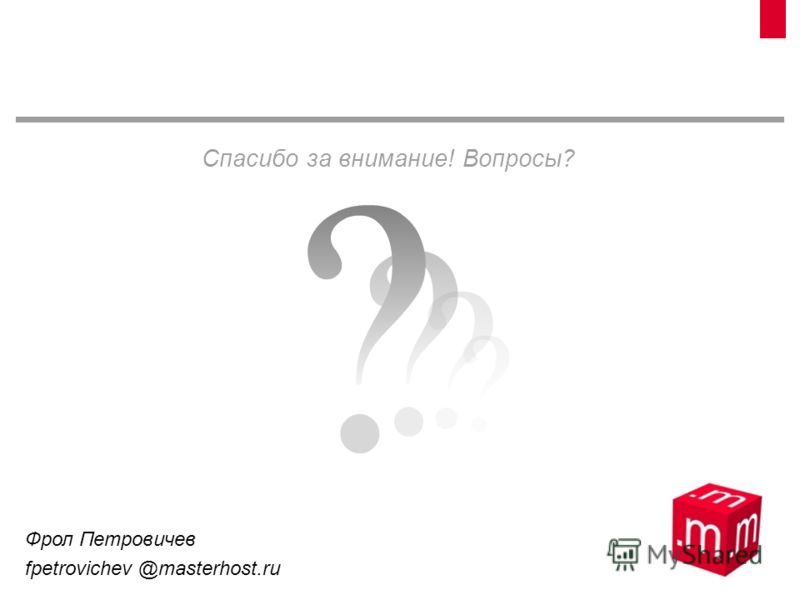 Спасибо за внимание! Вопросы? Фрол Петровичев fpetrovichev @masterhost.ru