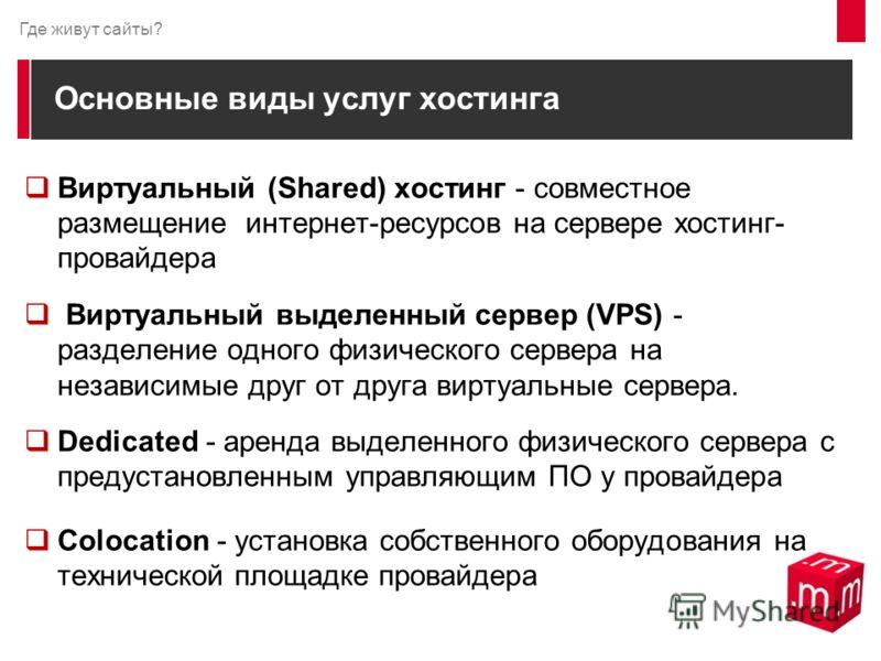 Основные виды услуг хостинга Виртуальный (Shared) хостинг - совместное размещение интернет-ресурсов на сервере хостинг- провайдера Виртуальный выделенный сервер (VPS) - разделение одного физического сервера на независимые друг от друга виртуальные се