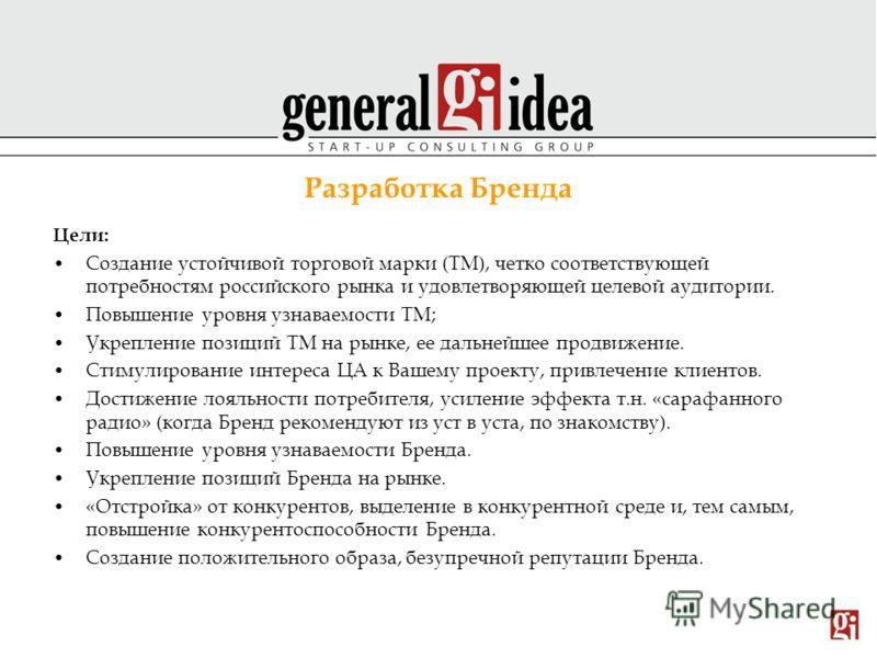 Разработка Бренда Цели: Создание устойчивой торговой марки (ТМ), четко соответствующей потребностям российского рынка и удовлетворяющей целевой аудитории. Повышение уровня узнаваемости ТМ; Укрепление позиций ТМ на рынке, ее дальнейшее продвижение. Ст