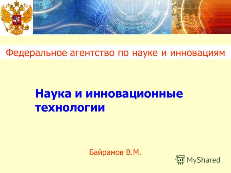 Федеральное агентство по науке и инновациям Байрамов В.М. Наука и инновационные технологии