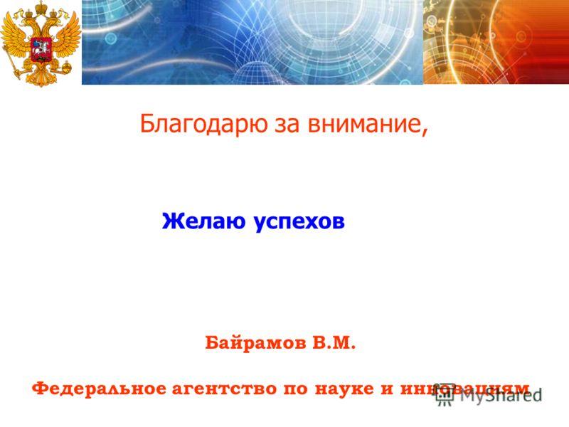 Благодарю за внимание, Байрамов В.М. Федеральное агентство по науке и инновациям Желаю успехов