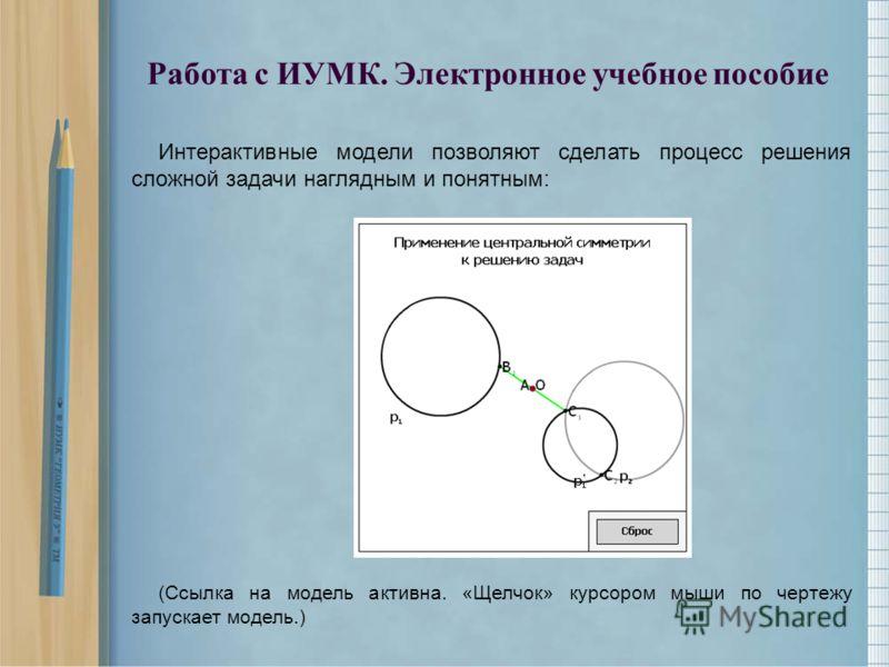 Интерактивные модели позволяют сделать процесс решения сложной задачи наглядным и понятным: (Ссылка на модель активна. «Щелчок» курсором мыши по чертежу запускает модель.) Работа с ИУМК. Электронное учебное пособие