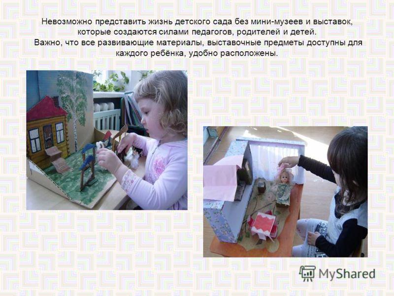 Невозможно представить жизнь детского сада без мини-музеев и выставок, которые создаются силами педагогов, родителей и детей. Важно, что все развивающие материалы, выставочные предметы доступны для каждого ребёнка, удобно расположены.