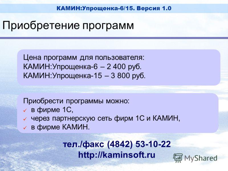 КАМИН:Упрощенка-6/15. Версия 1.0 Цена программ для пользователя: КАМИН:Упрощенка-6 – 2 400 руб. КАМИН:Упрощенка-15 – 3 800 руб. Приобрести программы можно: [ в фирме 1С, [ через партнерскую сеть фирм 1С и КАМИН, [ в фирме КАМИН. тел./факс (4842) 53-1