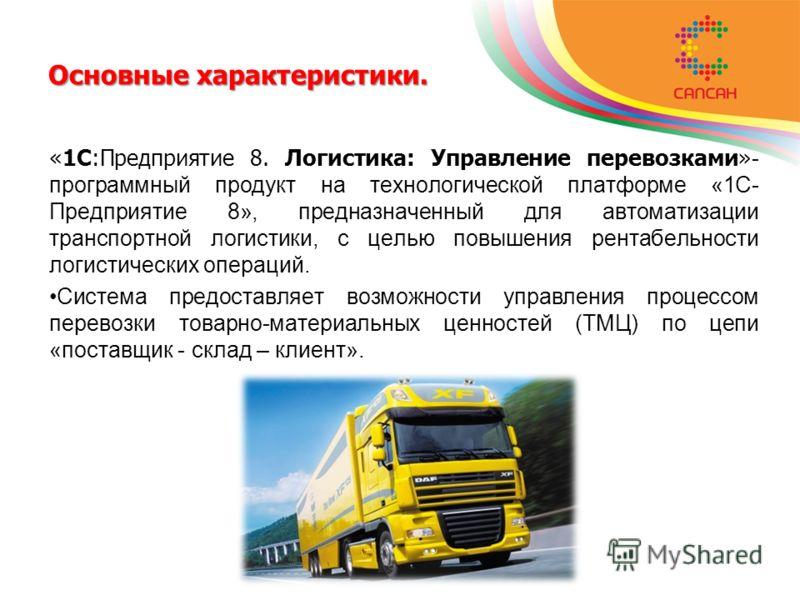 Основные характеристики. «1С:Предприятие 8. Логистика: Управление перевозками» - программный продукт на технологической платформе «1С- Предприятие 8», предназначенный для автоматизации транспортной логистики, с целью повышения рентабельности логистич