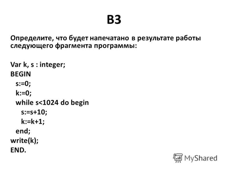 B3 Определите, что будет напечатано в результате работы следующего фрагмента программы: Var k, s : integer; BEGIN s:=0; k:=0; while s