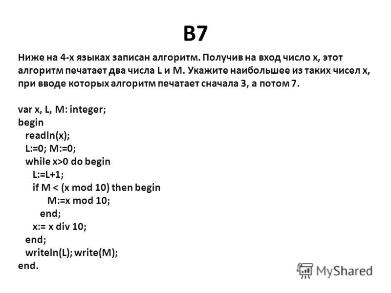 B7 Ниже на 4х языках записан алгоритм. Получив на вход число x, этот алгоритм печатает два числа L и M. Укажите наибольшее из таких чисел x, при вводе которых алгоритм печатает сначала 3, а потом 7. var x, L, M: integer; begin readln(x); L:=0; M:=0;
