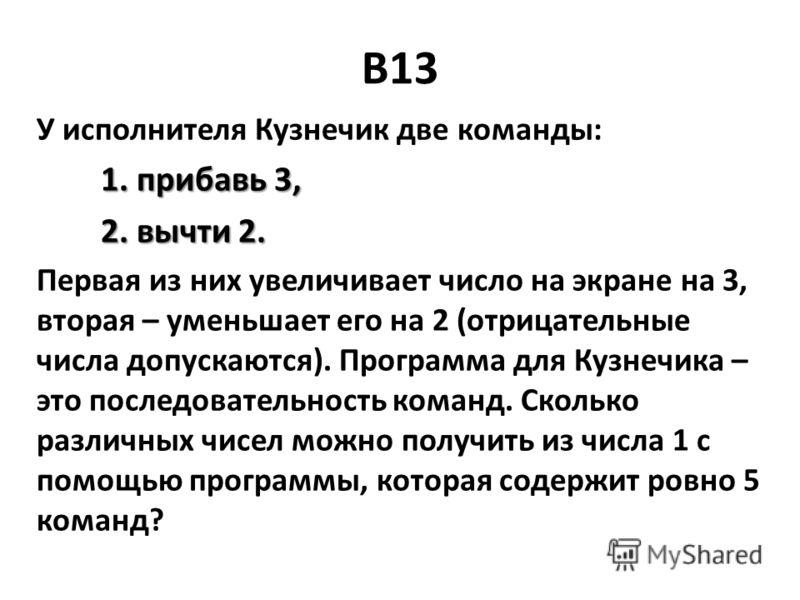 B13 У исполнителя Кузнечик две команды: 1. прибавь 3, 1. прибавь 3, 2. вычти 2. 2. вычти 2. Первая из них увеличивает число на экране на 3, вторая – уменьшает его на 2 (отрицательные числа допускаются). Программа для Кузнечика – это последовательност