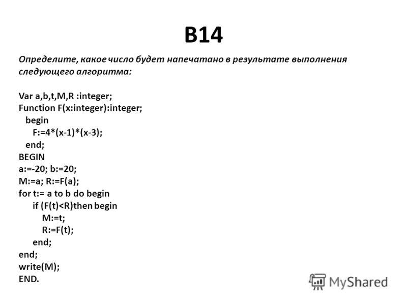B14 Определите, какое число будет напечатано в результате выполнения следующего алгоритма: Var a,b,t,M,R :integer; Function F(x:integer):integer; begin F:=4*(x-1)*(x-3); end; BEGIN a:=-20; b:=20; M:=a; R:=F(a); for t:= a to b do begin if (F(t)
